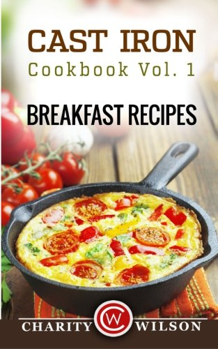 Cast Iron Cookbook: Vol.1 Breakfast Recipes by Charity Wilson