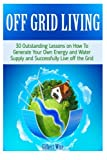 img - for Off Grid Living: 30 Outstanding Lessons on How To Generate Your Own Energy and Water Supply and Successfully Live off the Grid (off grid living, off grid books, off grid) book / textbook / text book