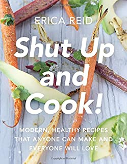 Book Cover: Shut Up and Cook!: Modern, Healthy Recipes That Anyone Can Make and Everyone Will Love