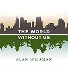 The World Without Us (       UNABRIDGED) by Alan Weisman Narrated by Adam Grupper