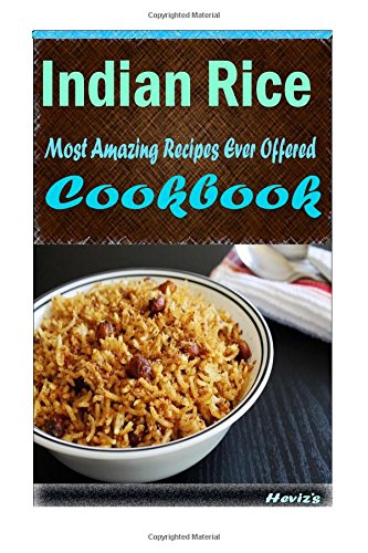 Indian Rice: Delicious and Healthy Recipes You Can Quickly & Easily Cook