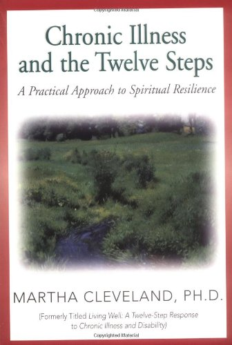 Chronic Illness and the Twelve Steps: A Practical Approach to Spiritual Resilience, Cleveland, Martha