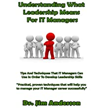 Understanding What Leadership Means for IT Managers: Tips and Techniques That IT Managers Can Use in Order to Develop Leadership Skills Audiobook by Dr. Jim Anderson Narrated by Dr. Jim Anderson