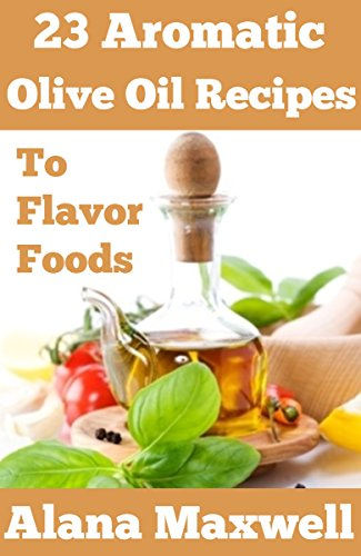 Free Kindle Book : 23 Aromatic Olive Oil Recipes: To Flavor Foods