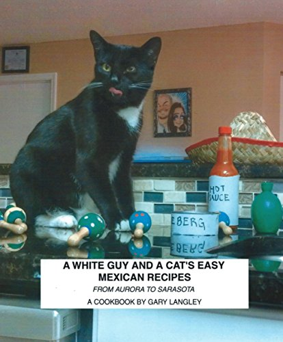 A White Guy And A Cat's Easy Mexican Recipes: From Aurora to Sarasota by Gary Langley