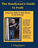 The Handyman's Guide To Profit: Using Your Skills To Make Money In Any Economy (Volume 1) - 0984248005