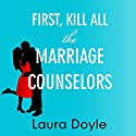 First, Kill All the Marriage Counselors: Modern-Day Secrets to Being Desired, Cherished, and Adored for Life Audiobook by Laura Doyle Narrated by Laura Doyle