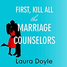 First, Kill All the Marriage Counselors: Modern-Day Secrets to Being Desired, Cherished, and Adored for Life (       UNABRIDGED) by Laura Doyle Narrated by Laura Doyle
