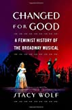 Stacy Wolf Changed for Good: A Feminist History of the Broadway Musical