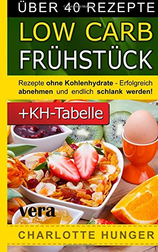 Rezepte ohne Kohlenhydrate: Low Carb Fruehstueck - Das Diaet-Kochbuch + Kohlenhydrate-Tabelle (Erfolgreich abnehmen und endlich schlank werden mit kohlenhydratarmer Ernaehrung! | DEUTSCH)
