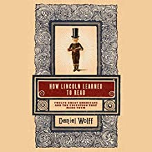 How Lincoln Learned to Read: Twelve Great Americans and the Educations That Made Them | Livre audio Auteur(s) : Daniel Wolff Narrateur(s) : Jack Garrett