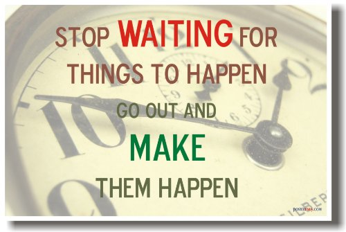 Stop Waiting for Things to