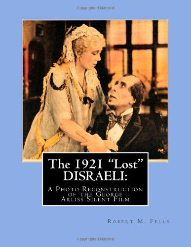 "The 1921 ""Lost"" DISRAELI: A Photo Reconstruction of the George Arliss Silent Film (The Arliss Archives) (Volume 4)"