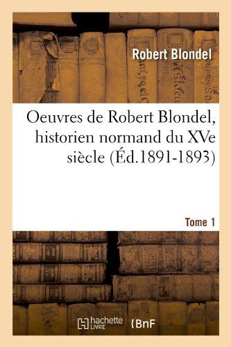 Oeuvres de Robert Blondel, Historien Normand Du Xve Siecle. Tome 1 (Ed.1891-1893) (Littérature)