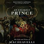 An Unlikely Prince: The Life and Times of Machiavelli | Niccolo Capponi