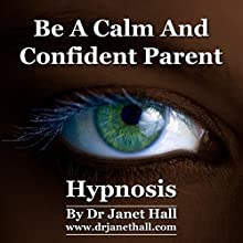Be a Calm and Confident Parent with Self Hypnosis and Relaxation  by Janet Mary Hall Narrated by Janet Mary Hall