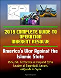 img - for 2015 Complete Guide to Operation Inherent Resolve - America's War Against the Islamic State, ISIS, ISIL Terrorists in Iraq and Syria, Leader al-Baghdadi, Levant, al-Qaeda in Syria book / textbook / text book