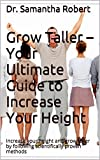Grow Taller - Your Ultimate Guide to Increase Your Height: Increase your height and grow taller by following scientifically proven methods