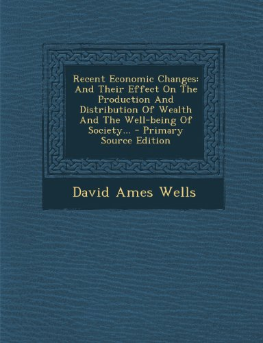 Recent Economic Changes: And Their Effect on the Production and Distribution of Wealth and the Well-Being of Society...