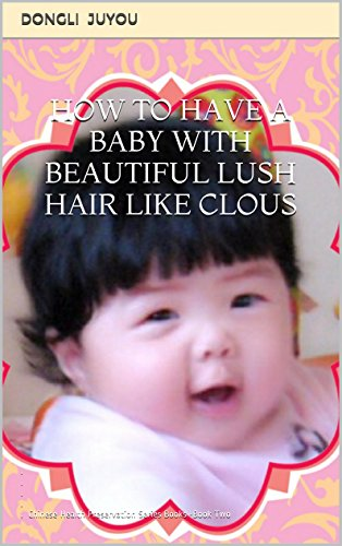 Dongli juyou - HOW TO HAVE A BABY WITH BEAUTIFUL LUSH HAIR LIKE CLOUS: Chinese Health Preservation Series Books -Book Two (English Edition)