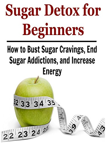 Sugar Detox for Beginners:  How to Bust Sugar Cravings, End Sugar Addictions, and Increase Energy: (Sugar Detox, Sugar Detox Book, Sugar Detox Guide, Sugar Detox Tips, Sugar Detox Facts) by Nishan King