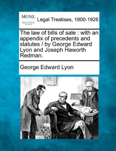The law of bills of sale: with an appendix of precedents and statutes /  by George Edward Lyon and Joseph Haworth Redman.