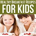 Healthy Breakfast Recipes for Kids: Quick & Easy Meals for Healthy Children, Parenting Has Never Been More Easy | Ashlee Meadows