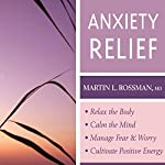 Anxiety Relief: Relax the Body, Calm the Mind, Manage Fear and Worry and Culitvate Positive Energy | Martin L. Rossman