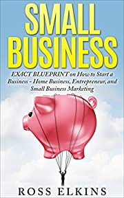 Small Business: EXACT BLUEPRINT on How to Start a Business - Home Business, Entrepreneur, and Small Business Marketing (Starting a Home Business, Small ... a Small Business, Start Your Own Business)