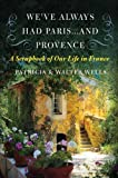 We've Always Had Paris...and Provence: A Scrapbook of Our Life in France (0060898585) by Wells, Patricia