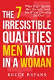 The 7 Irresistible Qualities Men Want In A Woman: What High-Quality Men Secretly Look For When Choosing