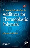 A Concise Introduction to Additives for Thermoplastic Polymers (Wiley-Scrivener) (0470609559) by Fink, Johannes Karl