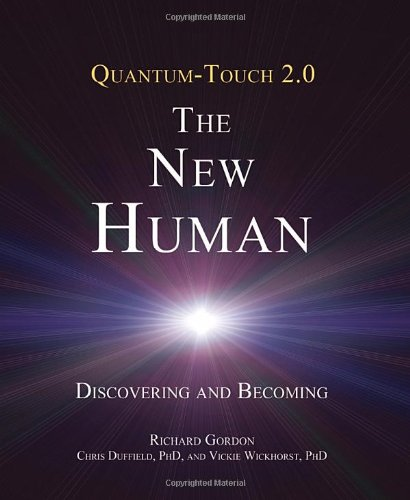 Quantum-Touch 2.0 - The New Human: Discovering and Becoming: Richard Gordon, Chris DUFFIELD Ph.D, Vickie Wickhorst Ph.D.: 9781583943649: Amazon.com: Books