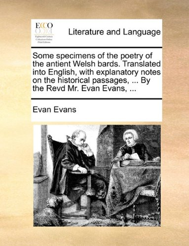 Some specimens of the poetry of the antient Welsh bards. Translated into English, with explanatory notes on the historical passages, ... By the Revd Mr. Evan Evans, ...
