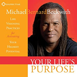 Your Life's Purpose: Life Visioning Practices for Activating Your Highest Potential | [Michael Bernard Beckwith]