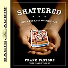 Shattered: Struck Down, But Not Destroyed Audiobook by Frank Pastore, Ellen Vaughn Narrated by Frank Pastore