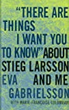 """""""There Are Things I Want You to Know"""" about Stieg Larsson and Me [Hardcover]"""