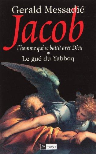Jacob, l'homme qui se battit avec Dieu (1) : Le Gué du Yabboq
