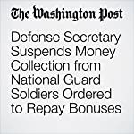 Defense Secretary Suspends Money Collection from National Guard Soldiers Ordered to Repay Bonuses | Thomas Gibbons-Neff,Dan Lamothe