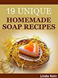 How to Make Colorful and Fragrant Soap at Home: Unique Soap Making Recipes With Step by Step Photos (A Soap Making Book)