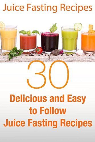 Juice Fasting Recipes: 30 Delicious and Easy to Follow Juice Fasting Recipes by Elizabeth Barnett