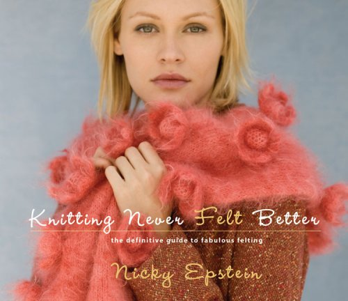 Knitting Never Felt Better: The Definitive Guide to Fabulous Felting, Nicky Epstein