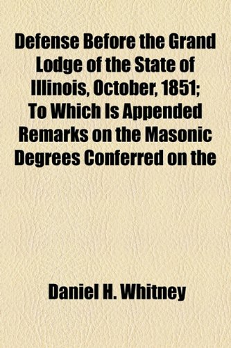 Defense Before the Grand Lodge of the State of Illinois, October, 1851; To Which Is Appended Remarks on the Masonic Degrees Conferred on the
