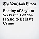 Beating of Asylum Seeker in London Is Said to Be Hate Crime | Dan Bilefsky