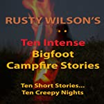 Ten Intense Bigfoot Campfire Stories: Collection #5 | Rusty Wilson