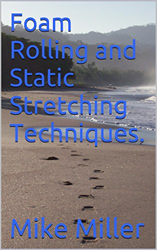 Mike Miller - Foam Rolling and Static Stretching Techniques.: Learn the proper foam rolling and static stretching techniques for injury prevention, moving and feeling better.