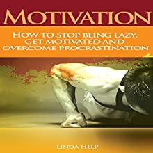 Motivation: How to Stop Being Lazy, Get Motivated, and Overcome Procrastination (       UNABRIDGED) by Linda Help Narrated by JC Anonymous