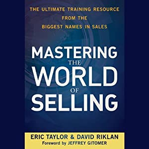 Mastering the World of Selling: The Ultimate Training Resource from the Biggest Names in Sales | [Eric Taylor, David Riklan]
