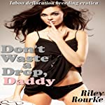 Don't Waste a Drop, Daddy: Daddy Sex Fantasies | Riley Rourke