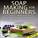 Soap Making for Beginners, 3rd Edition: A Guide to Making Natural Homemade Soaps from Scratch, Includes Recipes and Step by Step Processes for Making Soaps Audiobook by Lindsey P Narrated by Millian Quinteros